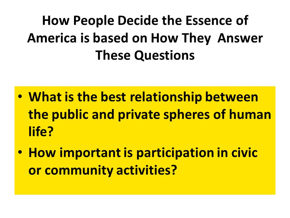 How People Decide the Essence of America is based on How They Answer These Questions What is the best relationship between the public and private spheres of human life.