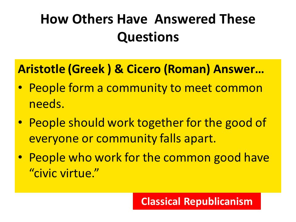 How Others Have Answered These Questions Aristotle (Greek ) & Cicero (Roman) Answer… People form a community to meet common needs.