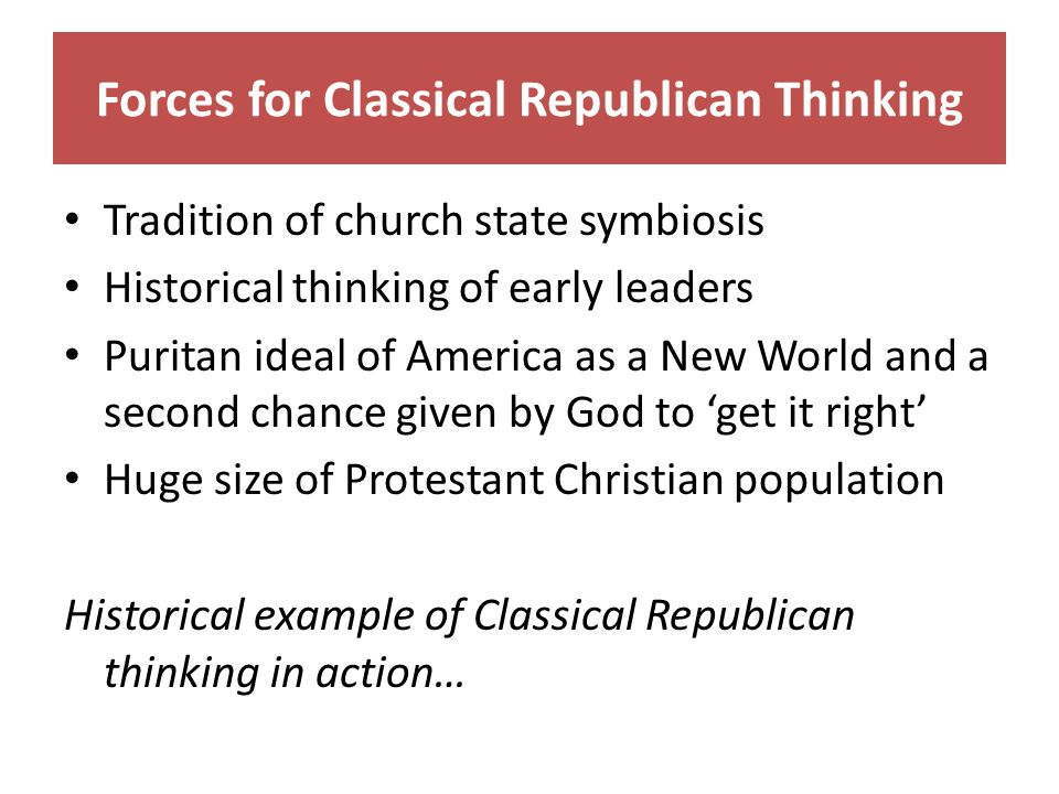 Forces for Classical Republican Thinking Tradition of church state symbiosis Historical thinking of early leaders Puritan ideal of America as a New World and a second chance given by God to 'get it right' Huge size of Protestant Christian population Historical example of Classical Republican thinking in action…