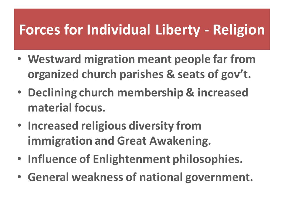 Forces for Individual Liberty - Religion Westward migration meant people far from organized church parishes & seats of gov't.