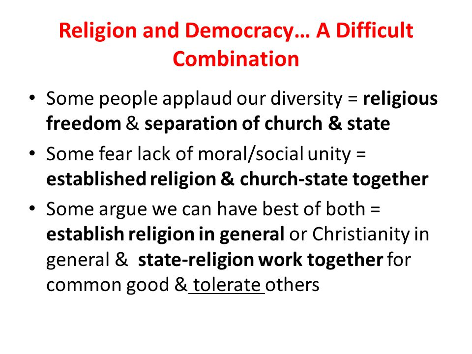 Religion and Democracy… A Difficult Combination Some people applaud our diversity = religious freedom & separation of church & state Some fear lack of moral/social unity = established religion & church-state together Some argue we can have best of both = establish religion in general or Christianity in general & state-religion work together for common good & tolerate others