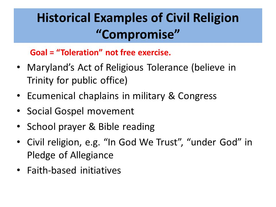 Historical Examples of Civil Religion Compromise Maryland's Act of Religious Tolerance (believe in Trinity for public office) Ecumenical chaplains in military & Congress Social Gospel movement School prayer & Bible reading Civil religion, e.g.