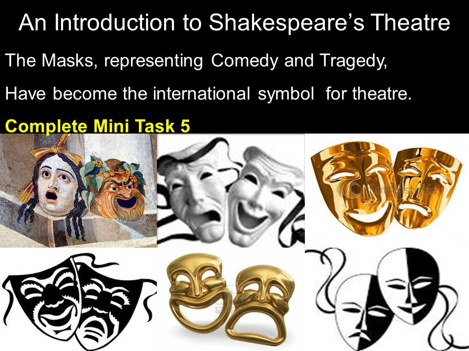 The Masks, representing Comedy and Tragedy, Have become the international symbol for theatre. Complete Mini Task 5 An Introduction to Shakespeare's Th