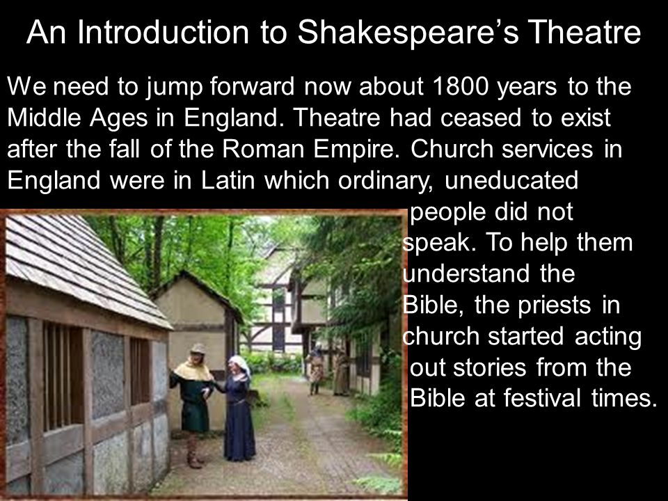 We need to jump forward now about 1800 years to the Middle Ages in England. Theatre had ceased to exist after the fall of the Roman Empire. Church ser