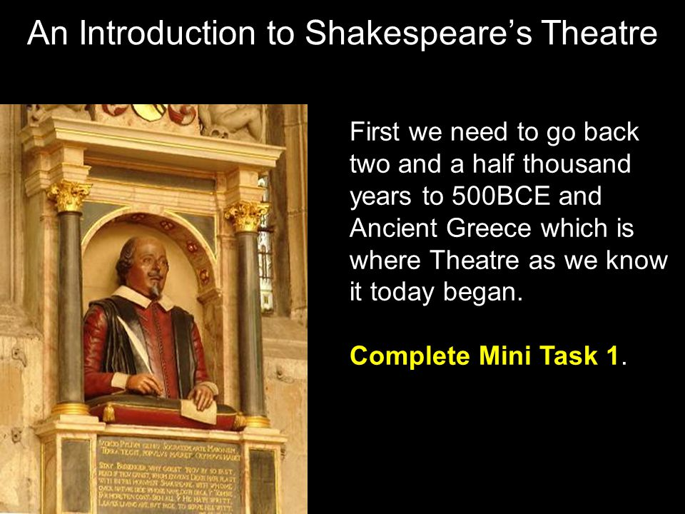An Introduction to Shakespeare's Theatre First we need to go back two and a half thousand years to 500BCE and Ancient Greece which is where Theatre as