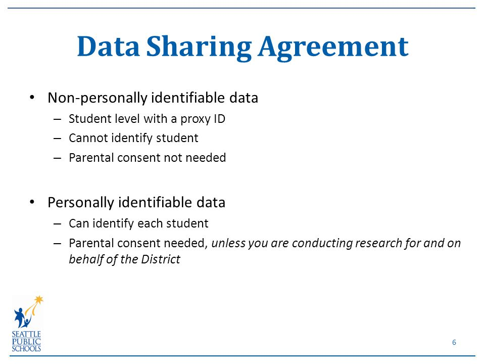 Non-personally identifiable data – Student level with a proxy ID – Cannot identify student – Parental consent not needed Personally identifiable data – Can identify each student – Parental consent needed, unless you are conducting research for and on behalf of the District Data Sharing Agreement 6