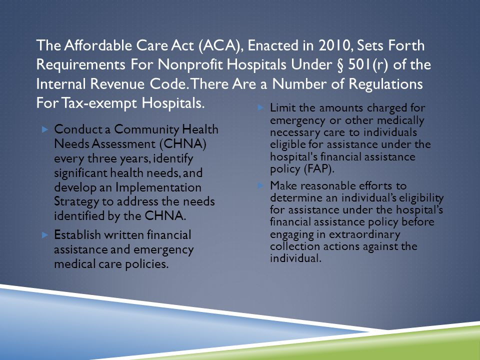 The Affordable Care Act (ACA), Enacted in 2010, Sets Forth Requirements For Nonprofit Hospitals Under § 501(r) of the Internal Revenue Code.