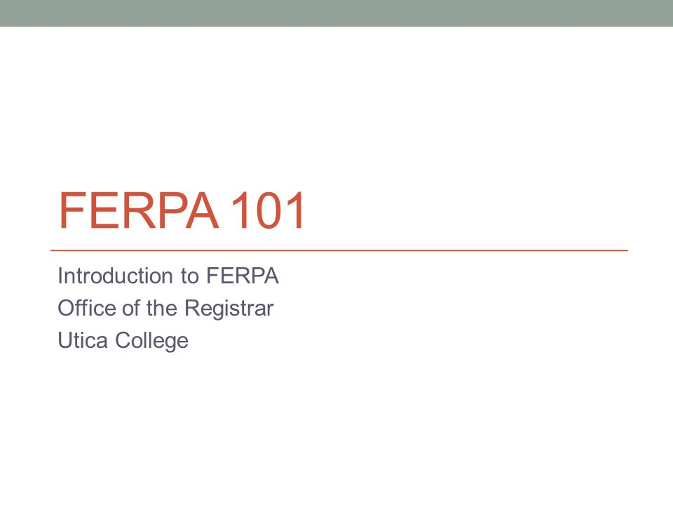 FERPA 101 Introduction to FERPA Office of the Registrar Utica College