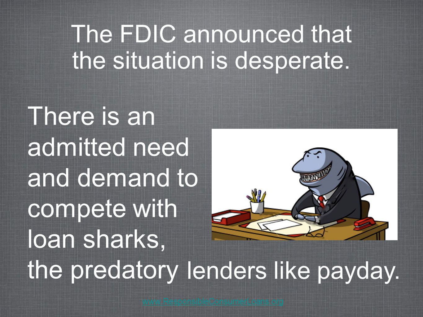 There is an admitted need and demand to compete with loan sharks, the predatory The FDIC announced that the situation is desperate.