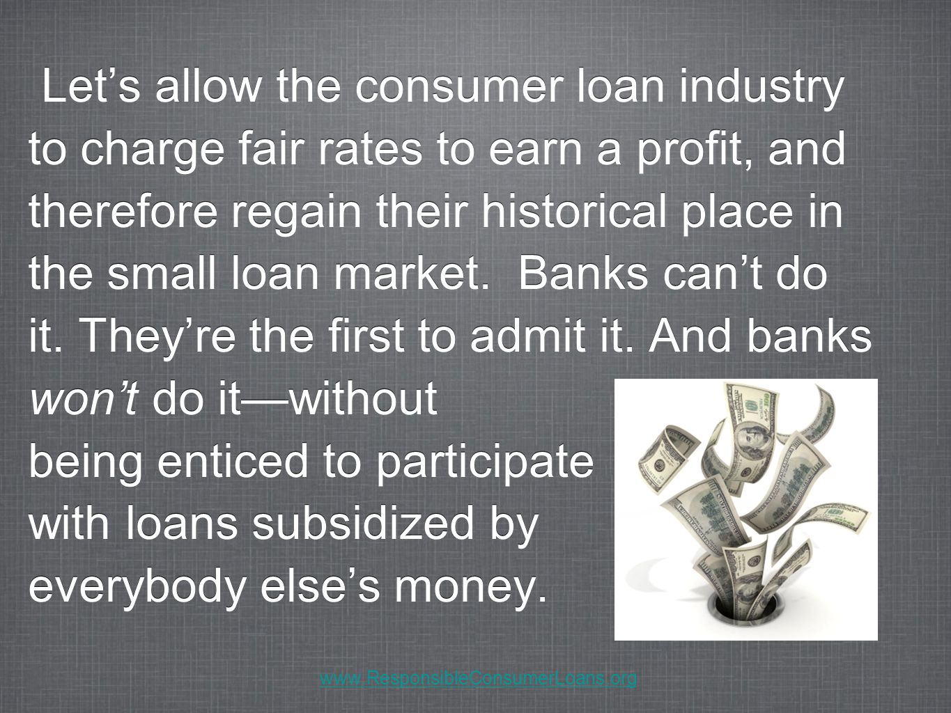 Let's allow the consumer loan industry to charge fair rates to earn a profit, and therefore regain their historical place in the small loan market. Ba