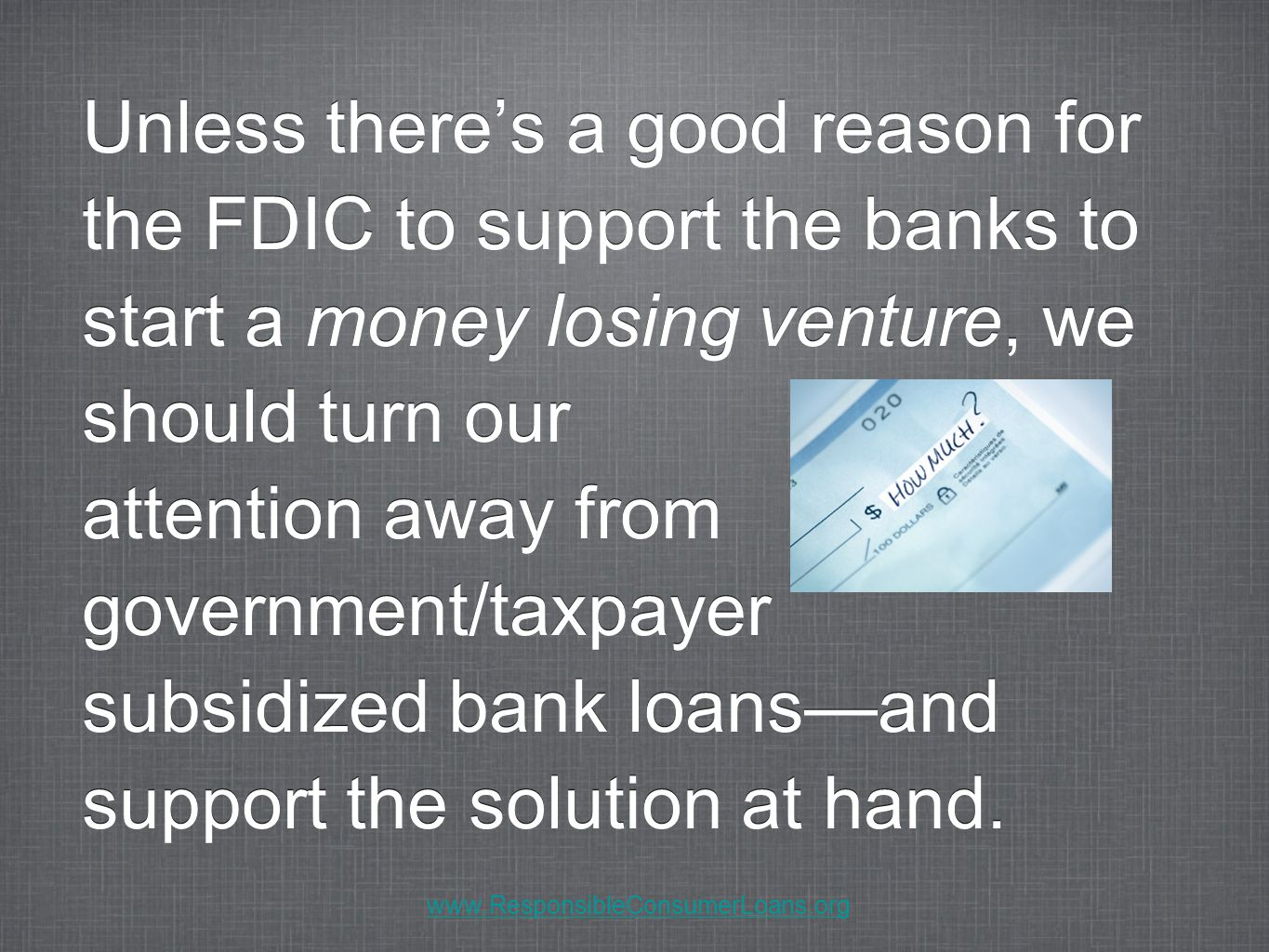 Unless there's a good reason for the FDIC to support the banks to start a money losing venture, we should turn our attention away from government/taxpayer subsidized bank loans—and support the solution at hand.