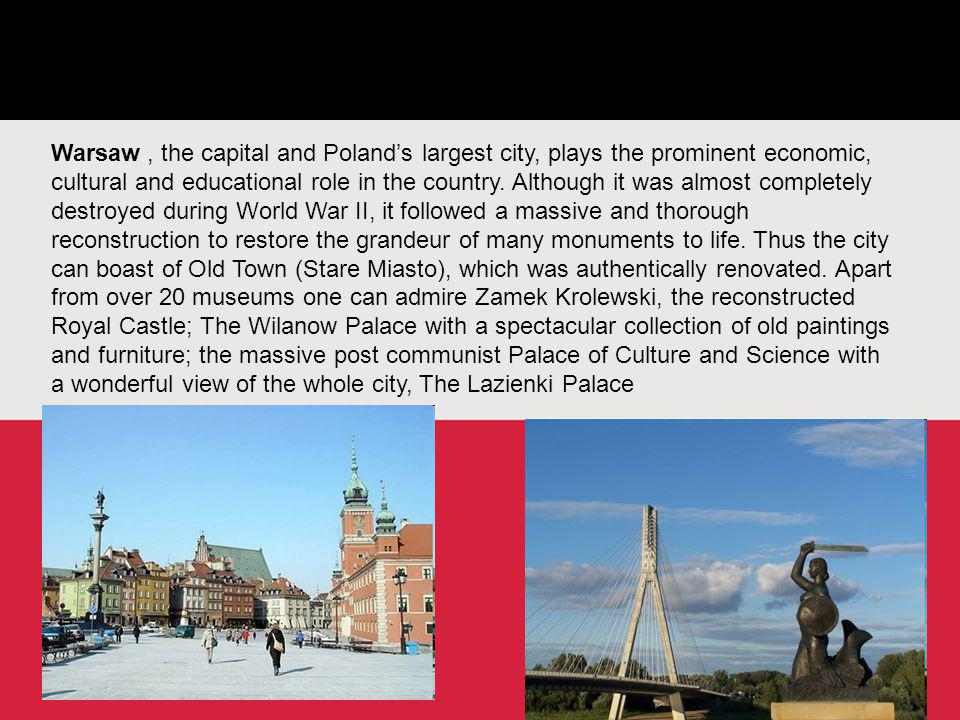 Warsaw, the capital and Poland's largest city, plays the prominent economic, cultural and educational role in the country. Although it was almost comp