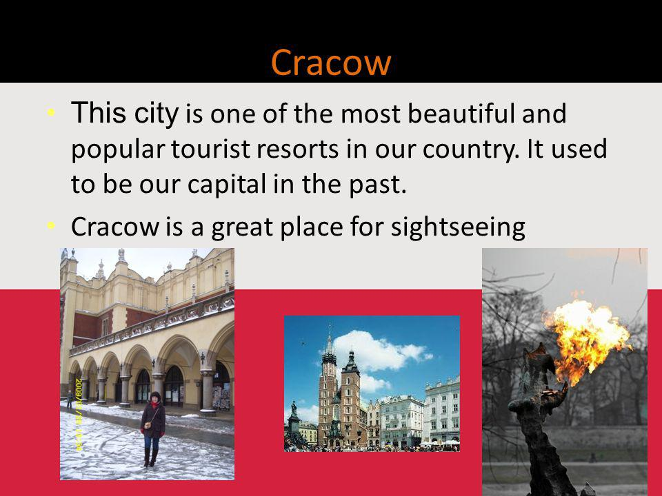 Cracow This city is one of the most beautiful and popular tourist resorts in our country.
