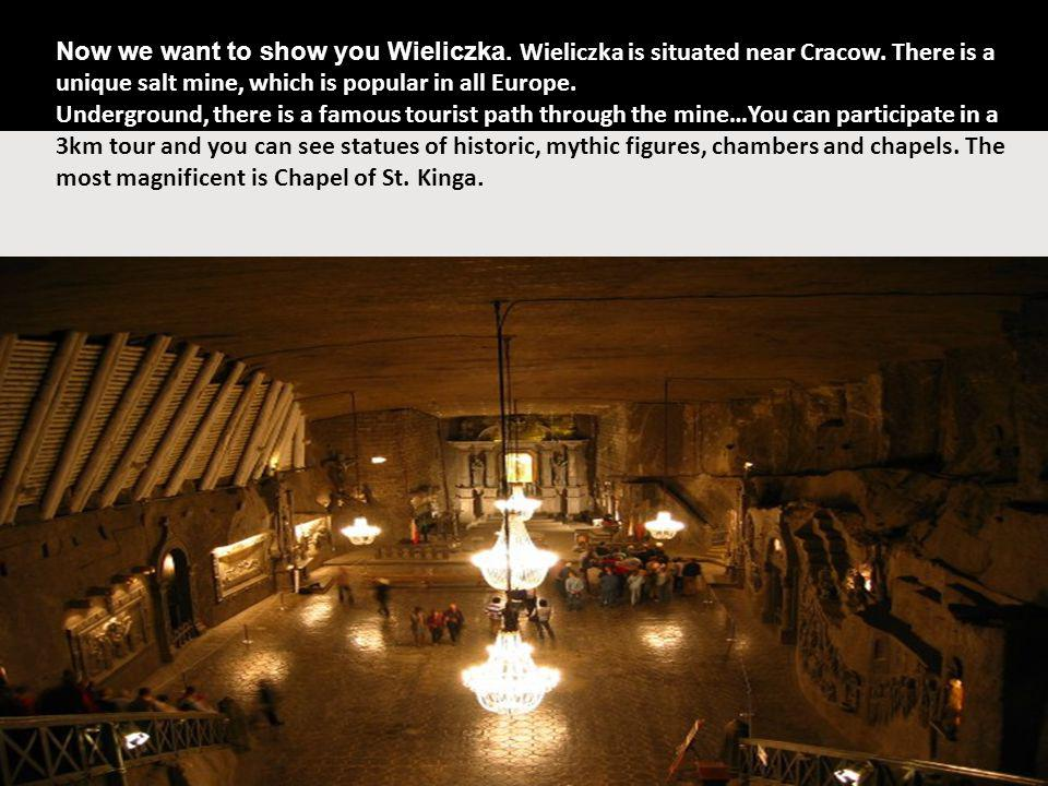 Wieliczka Now we want to show you Wieliczka. Wieliczka is situated near Cracow. There is a unique salt mine, which is popular in all Europe. Undergrou