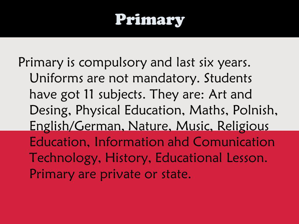Primary Primary is compulsory and last six years. Uniforms are not mandatory.