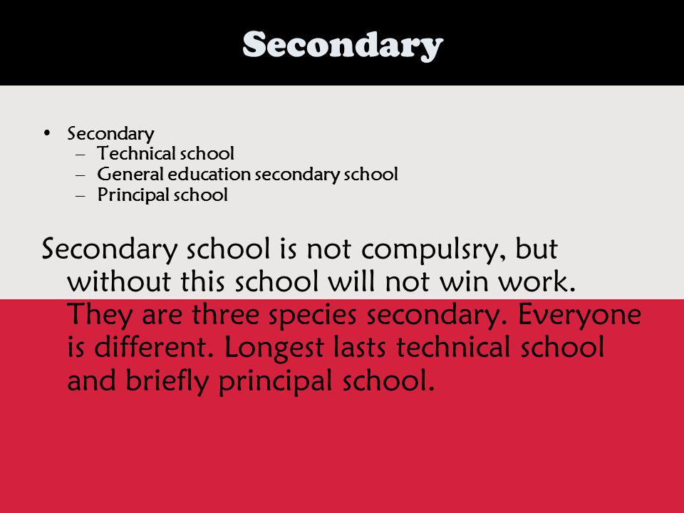 Secondary Secondary –T–Technical school –G–General education secondary school –P–Principal school Secondary school is not compulsry, but without this school will not win work.