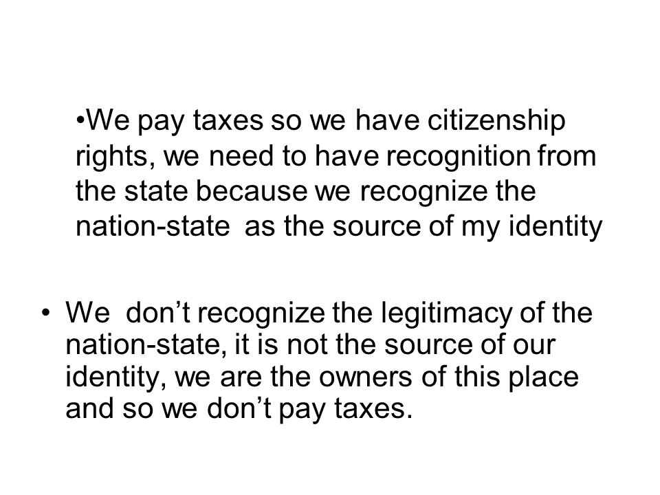 We don't recognize the legitimacy of the nation-state, it is not the source of our identity, we are the owners of this place and so we don't pay taxes