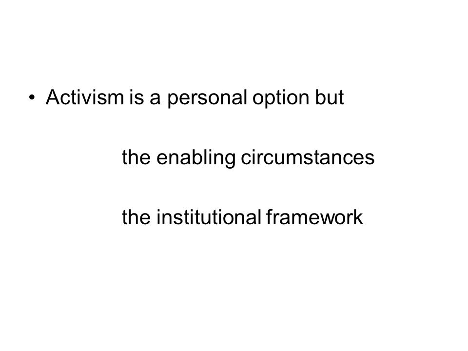 Activism is a personal option but the enabling circumstances the institutional framework