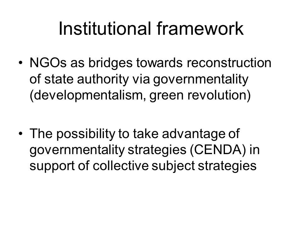 Institutional framework NGOs as bridges towards reconstruction of state authority via governmentality (developmentalism, green revolution) The possibi