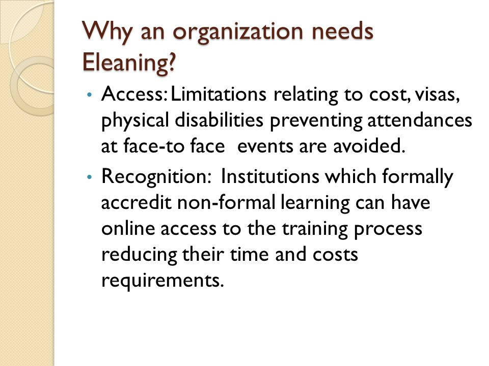 Why an organization needs Eleaning? Access: Limitations relating to cost, visas, physical disabilities preventing attendances at face-to face events a