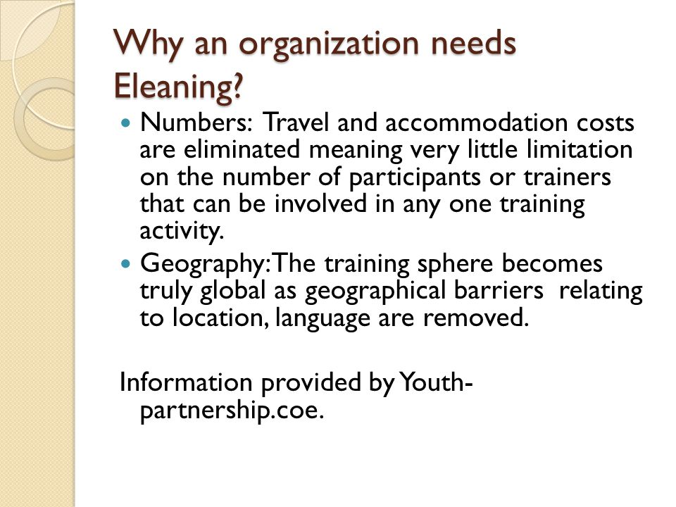 Why an organization needs Eleaning? Numbers: Travel and accommodation costs are eliminated meaning very little limitation on the number of participant