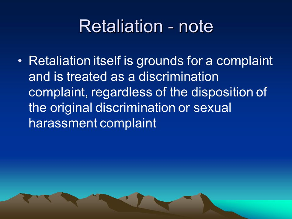Retaliation - note Retaliation itself is grounds for a complaint and is treated as a discrimination complaint, regardless of the disposition of the original discrimination or sexual harassment complaint