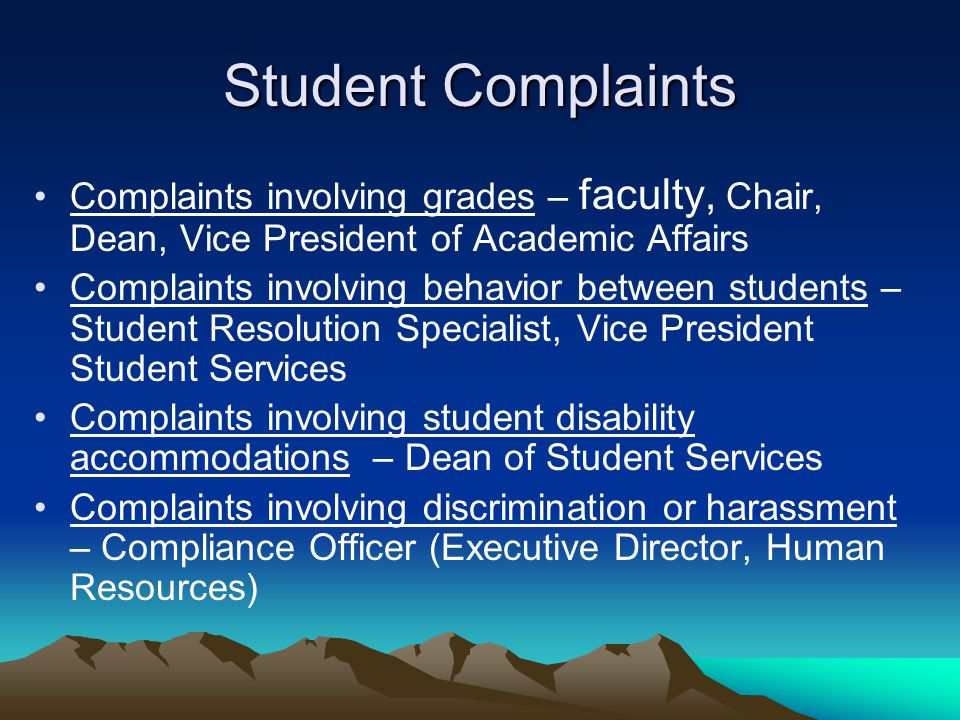 Student Complaints Complaints involving grades – faculty, Chair, Dean, Vice President of Academic Affairs Complaints involving behavior between students – Student Resolution Specialist, Vice President Student Services Complaints involving student disability accommodations – Dean of Student Services Complaints involving discrimination or harassment – Compliance Officer (Executive Director, Human Resources)