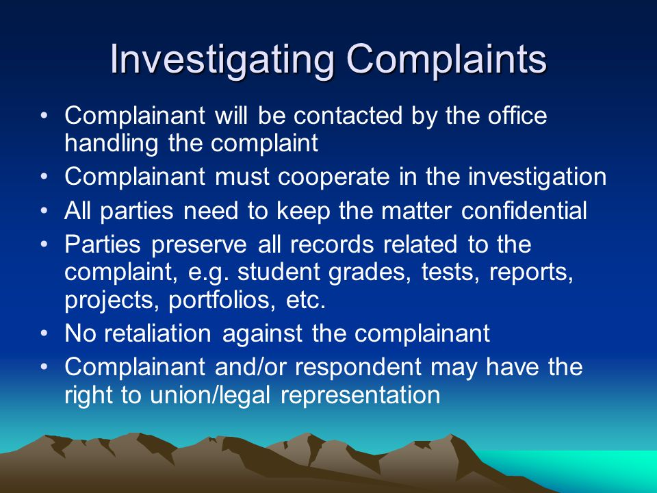 Investigating Complaints Complainant will be contacted by the office handling the complaint Complainant must cooperate in the investigation All parties need to keep the matter confidential Parties preserve all records related to the complaint, e.g.