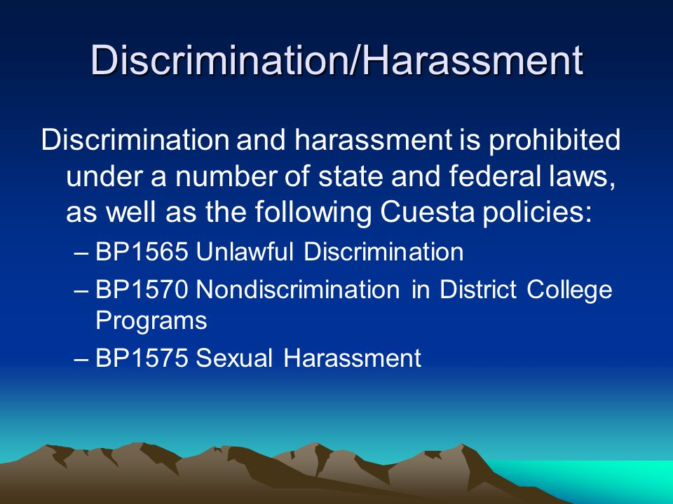 Discrimination/Harassment Discrimination and harassment is prohibited under a number of state and federal laws, as well as the following Cuesta policies: –BP1565 Unlawful Discrimination –BP1570 Nondiscrimination in District College Programs –BP1575 Sexual Harassment