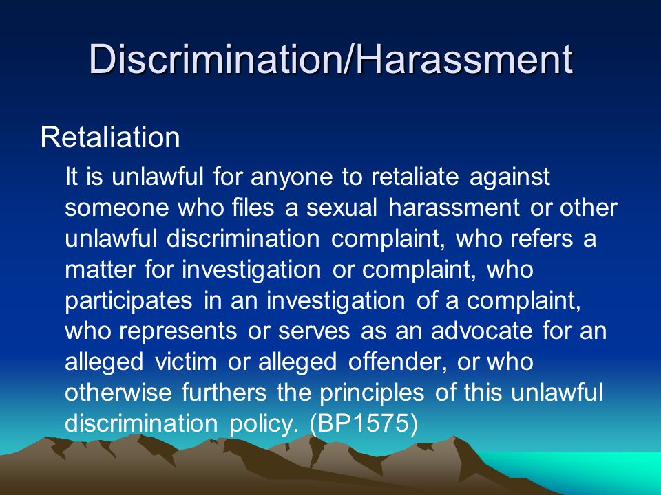 Discrimination/Harassment Retaliation It is unlawful for anyone to retaliate against someone who files a sexual harassment or other unlawful discrimination complaint, who refers a matter for investigation or complaint, who participates in an investigation of a complaint, who represents or serves as an advocate for an alleged victim or alleged offender, or who otherwise furthers the principles of this unlawful discrimination policy.