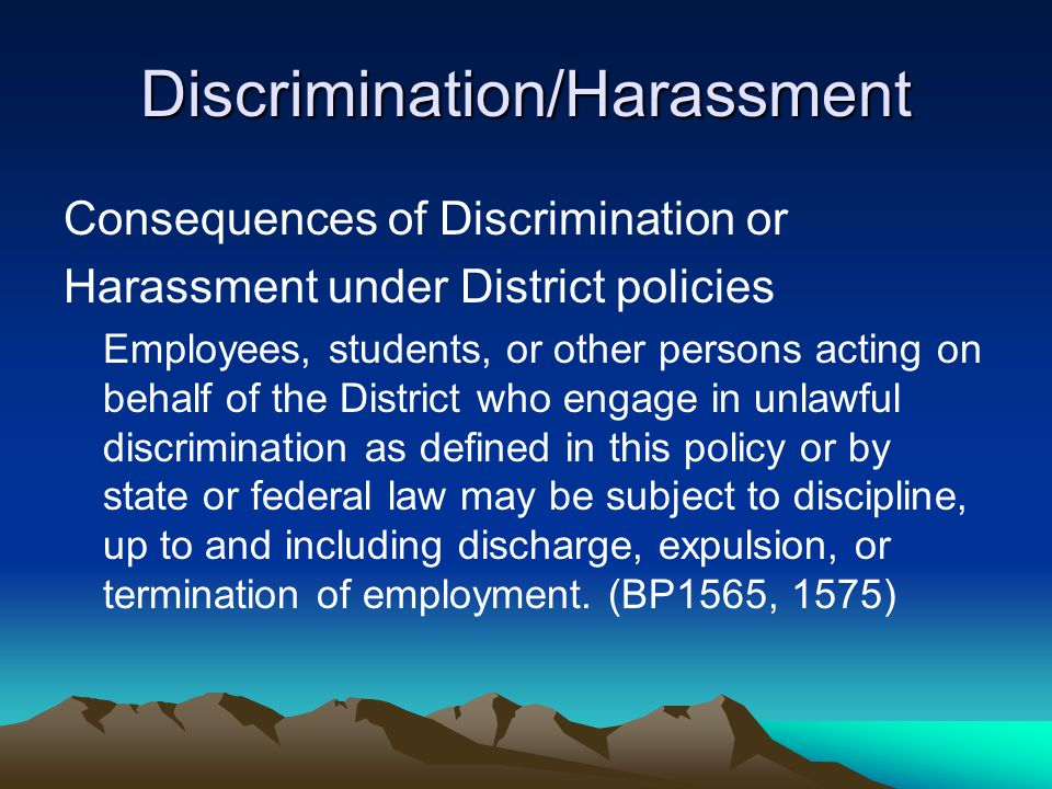 Discrimination/Harassment Consequences of Discrimination or Harassment under District policies Employees, students, or other persons acting on behalf of the District who engage in unlawful discrimination as defined in this policy or by state or federal law may be subject to discipline, up to and including discharge, expulsion, or termination of employment.