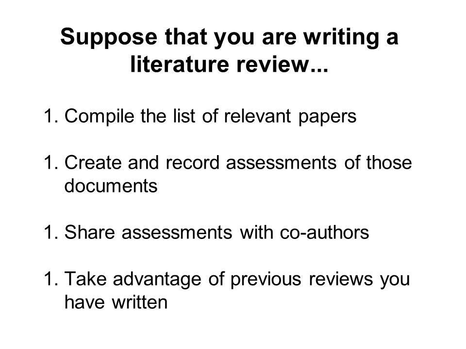 1.Compile the list of relevant papers 1.Create and record assessments of those documents 1.Share assessments with co-authors 1.Take advantage of previous reviews you have written Suppose that you are writing a literature review...