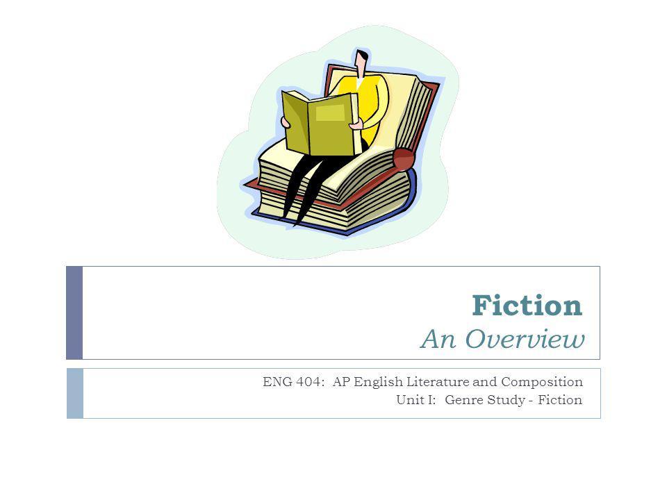 Fiction An Overview ENG 404: AP English Literature and Composition Unit I: Genre Study - Fiction