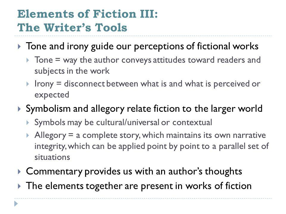 Elements of Fiction III: The Writer's Tools  Tone and irony guide our perceptions of fictional works  Tone = way the author conveys attitudes toward readers and subjects in the work  Irony = disconnect between what is and what is perceived or expected  Symbolism and allegory relate fiction to the larger world  Symbols may be cultural/universal or contextual  Allegory = a complete story, which maintains its own narrative integrity, which can be applied point by point to a parallel set of situations  Commentary provides us with an author's thoughts  The elements together are present in works of fiction