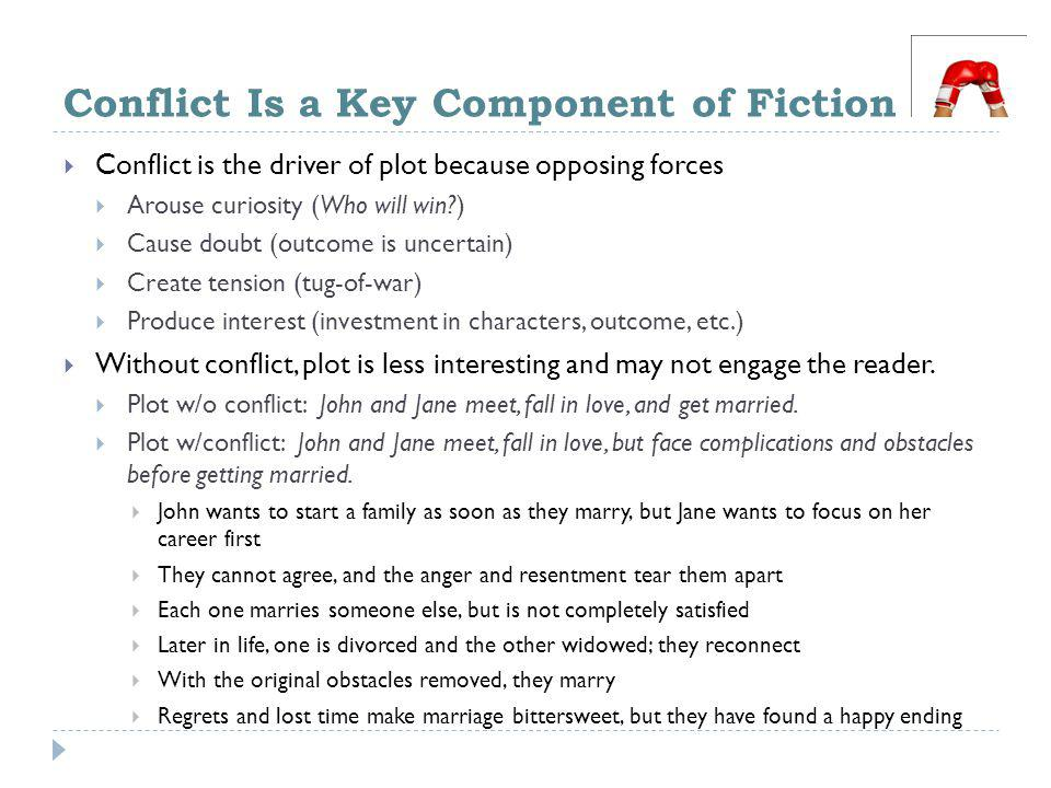 Conflict Is a Key Component of Fiction  Conflict is the driver of plot because opposing forces  Arouse curiosity (Who will win?)  Cause doubt (outcome is uncertain)  Create tension (tug-of-war)  Produce interest (investment in characters, outcome, etc.)  Without conflict, plot is less interesting and may not engage the reader.