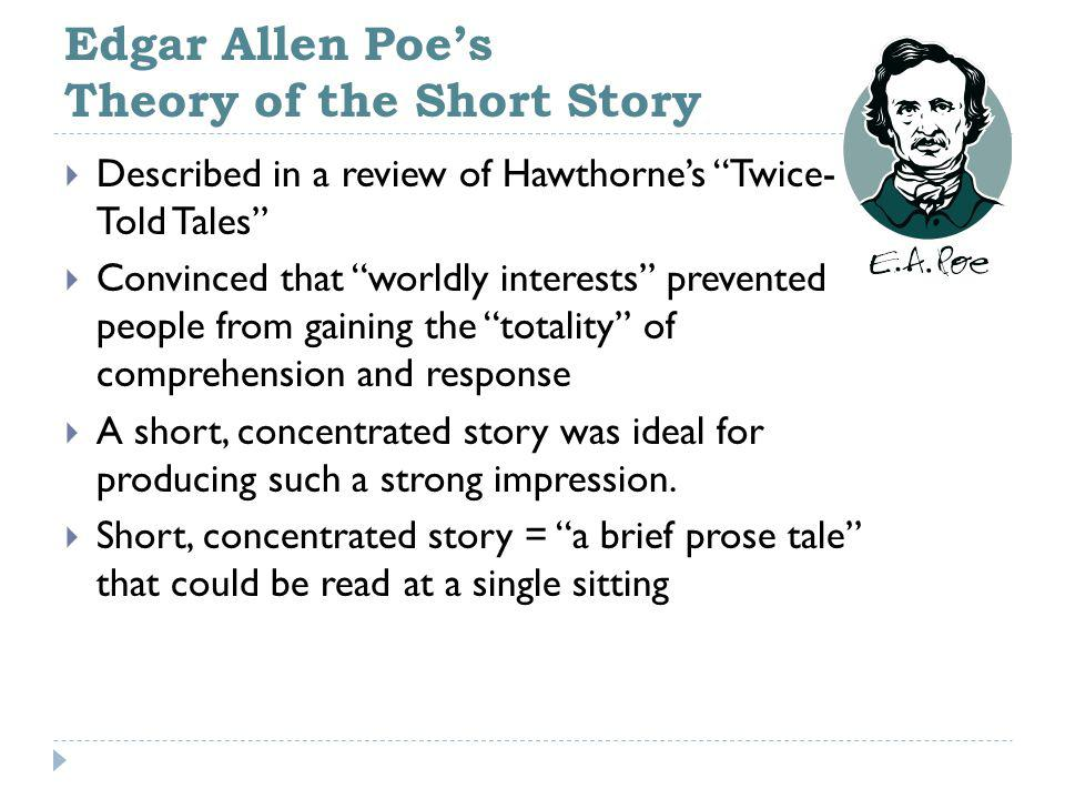 Edgar Allen Poe's Theory of the Short Story  Described in a review of Hawthorne's Twice- Told Tales  Convinced that worldly interests prevented people from gaining the totality of comprehension and response  A short, concentrated story was ideal for producing such a strong impression.