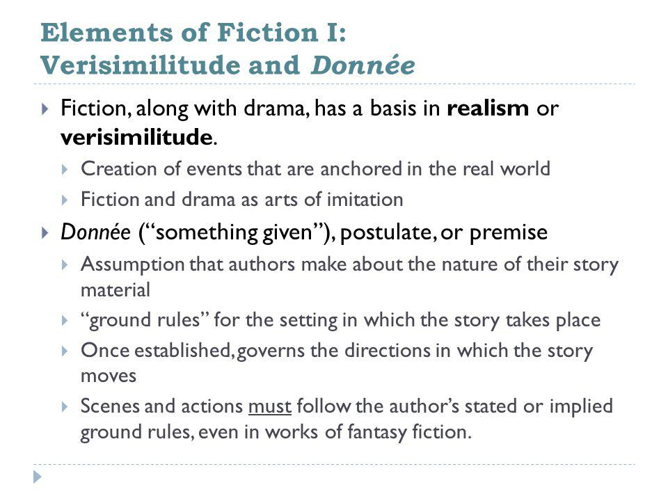 Elements of Fiction I: Verisimilitude and Donnée  Fiction, along with drama, has a basis in realism or verisimilitude.