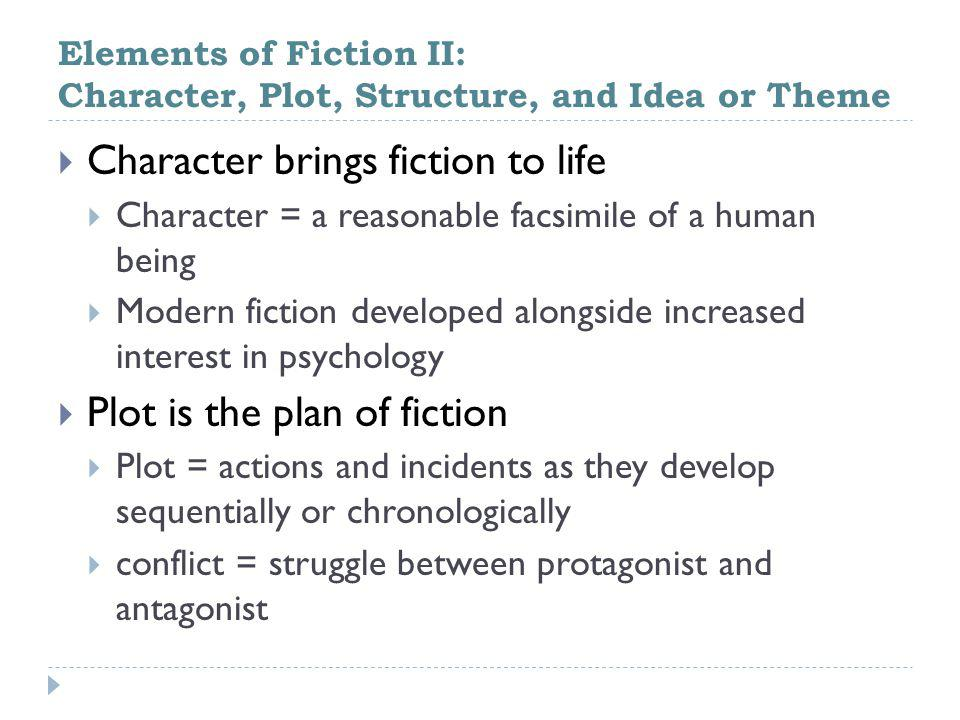 Elements of Fiction II: Character, Plot, Structure, and Idea or Theme  Character brings fiction to life  Character = a reasonable facsimile of a human being  Modern fiction developed alongside increased interest in psychology  Plot is the plan of fiction  Plot = actions and incidents as they develop sequentially or chronologically  conflict = struggle between protagonist and antagonist