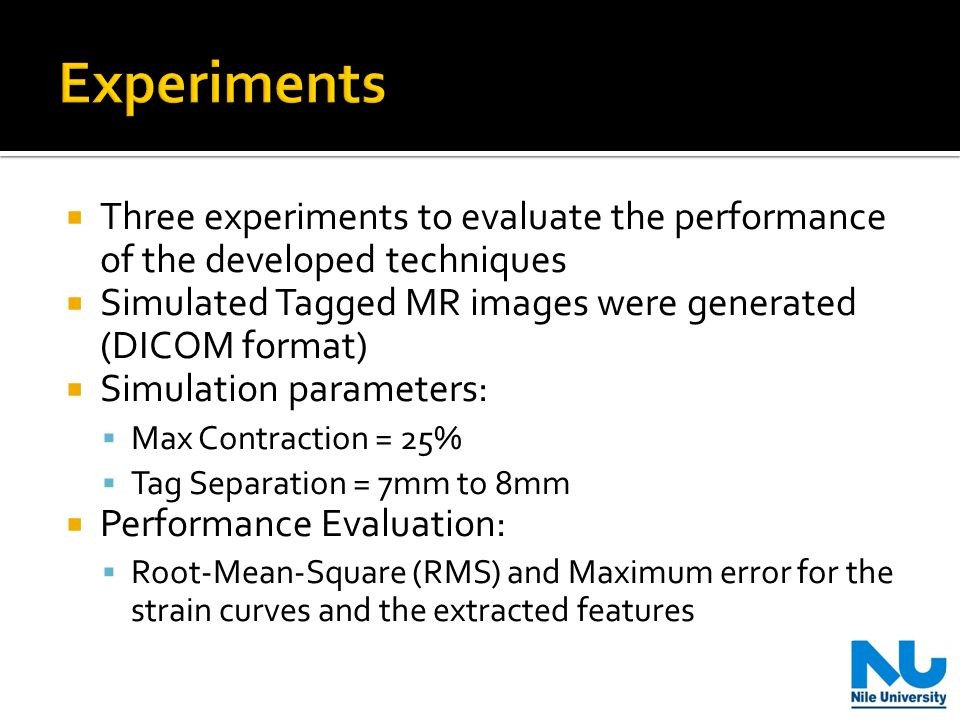  Three experiments to evaluate the performance of the developed techniques  Simulated Tagged MR images were generated (DICOM format)  Simulation parameters:  Max Contraction = 25%  Tag Separation = 7mm to 8mm  Performance Evaluation:  Root-Mean-Square (RMS) and Maximum error for the strain curves and the extracted features