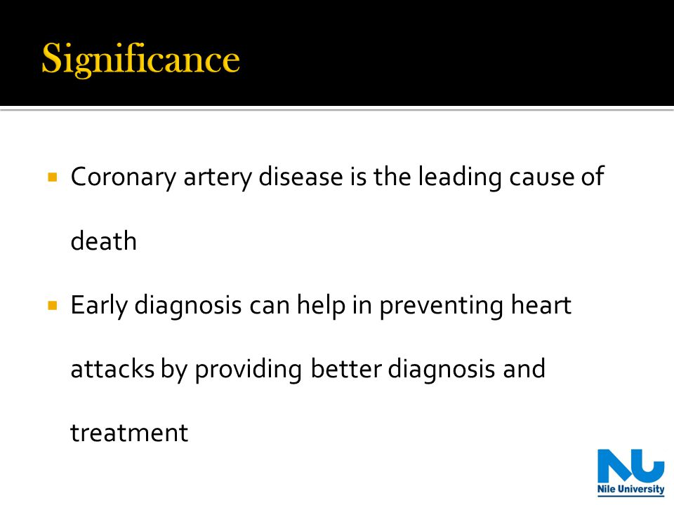  Coronary artery disease is the leading cause of death  Early diagnosis can help in preventing heart attacks by providing better diagnosis and treatment