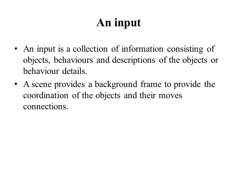 An input An input is a collection of information consisting of objects, behaviours and descriptions of the objects or behaviour details.
