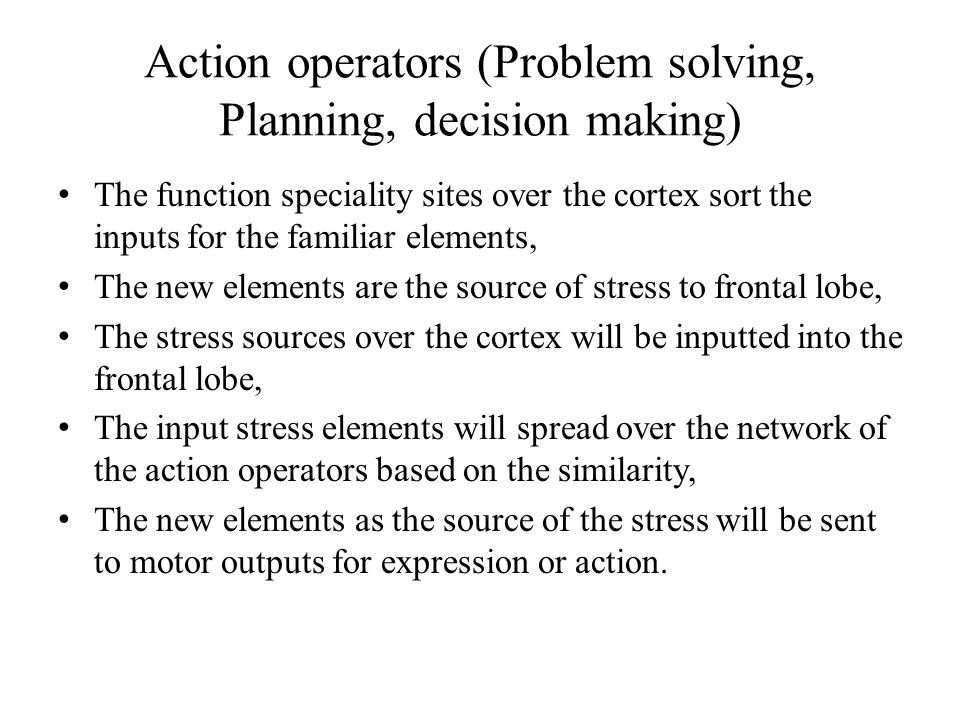 Action operators (Problem solving, Planning, decision making) The function speciality sites over the cortex sort the inputs for the familiar elements, The new elements are the source of stress to frontal lobe, The stress sources over the cortex will be inputted into the frontal lobe, The input stress elements will spread over the network of the action operators based on the similarity, The new elements as the source of the stress will be sent to motor outputs for expression or action.