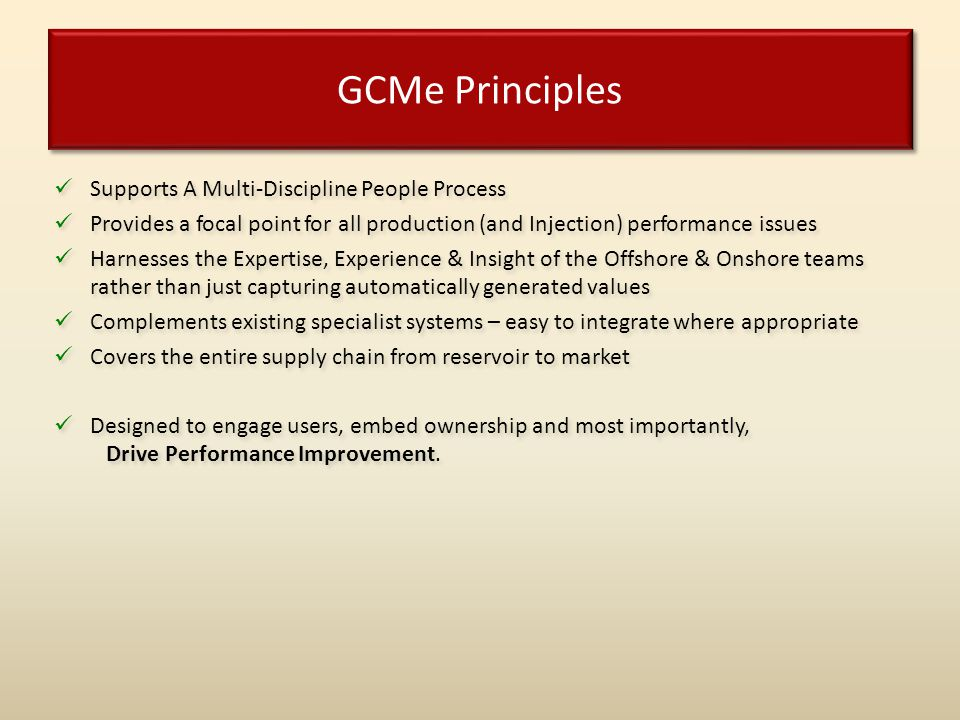 GCMe Principles Supports A Multi-Discipline People Process Provides a focal point for all production (and Injection) performance issues Harnesses the