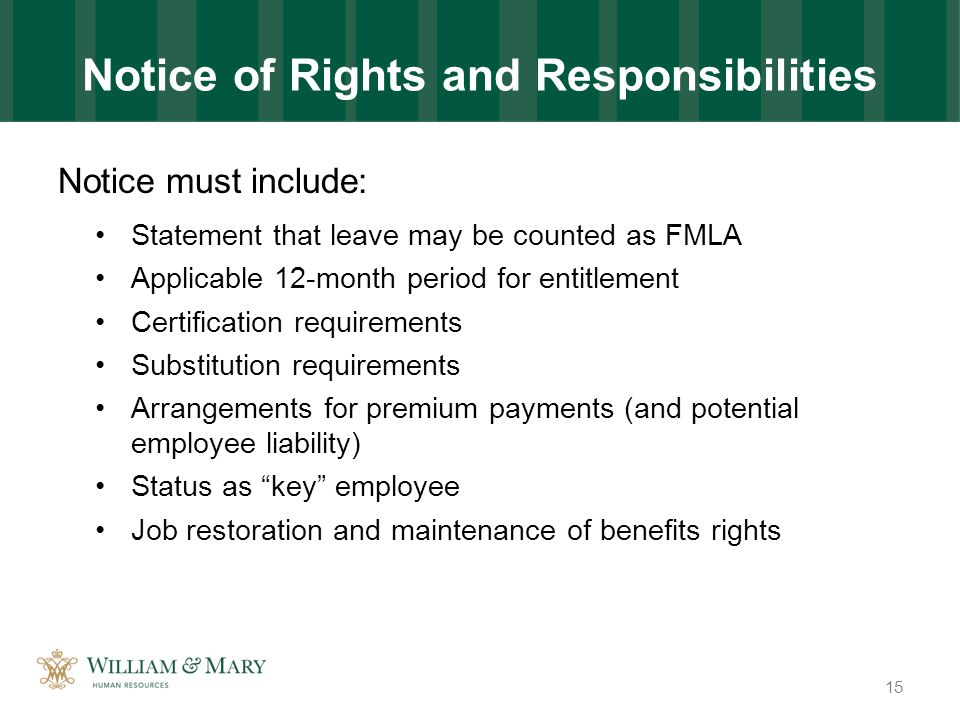 Notice of Rights and Responsibilities Notice must include: Statement that leave may be counted as FMLA Applicable 12-month period for entitlement Certification requirements Substitution requirements Arrangements for premium payments (and potential employee liability) Status as key employee Job restoration and maintenance of benefits rights 15