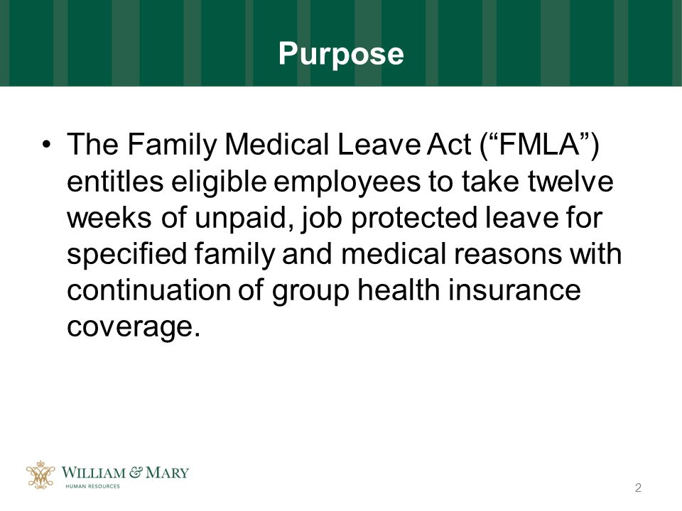 Purpose The Family Medical Leave Act ( FMLA ) entitles eligible employees to take twelve weeks of unpaid, job protected leave for specified family and medical reasons with continuation of group health insurance coverage.