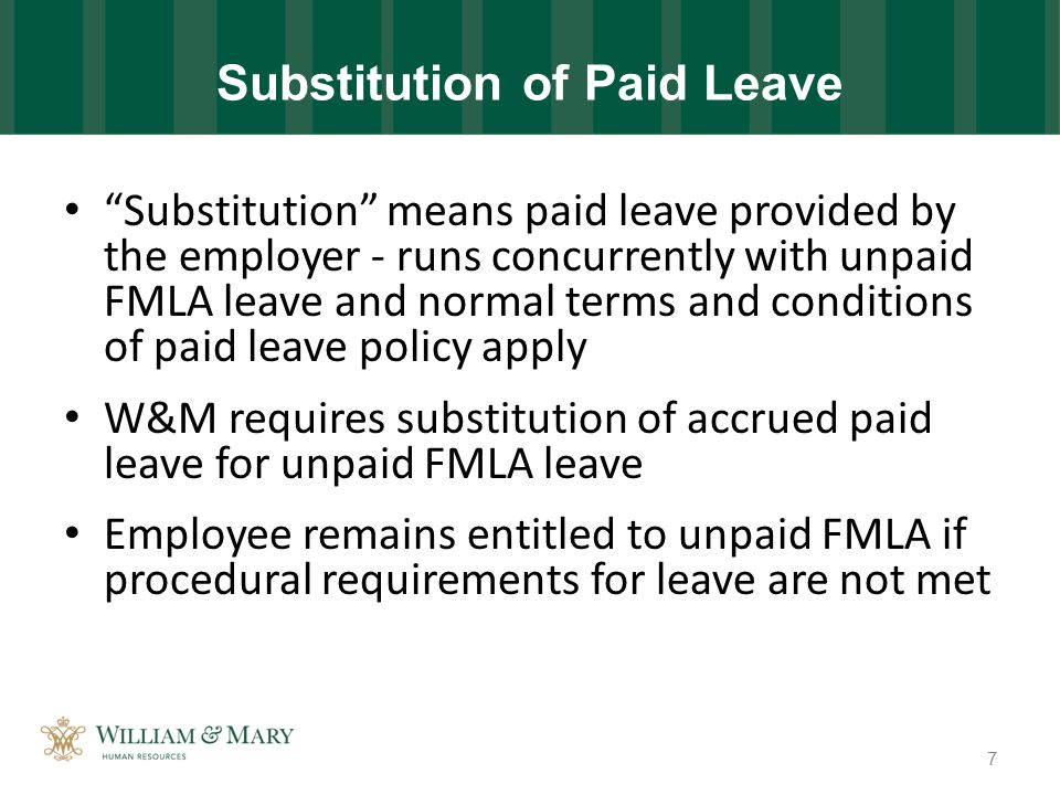 Substitution of Paid Leave Substitution means paid leave provided by the employer - runs concurrently with unpaid FMLA leave and normal terms and conditions of paid leave policy apply W&M requires substitution of accrued paid leave for unpaid FMLA leave Employee remains entitled to unpaid FMLA if procedural requirements for leave are not met 7
