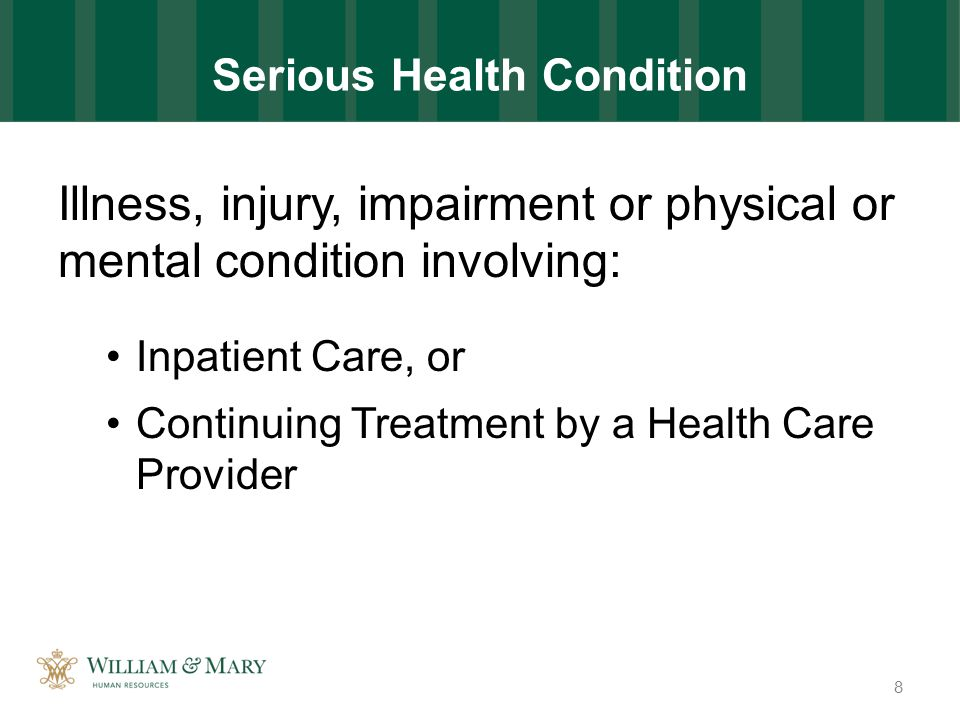Serious Health Condition Illness, injury, impairment or physical or mental condition involving: Inpatient Care, or Continuing Treatment by a Health Care Provider 8