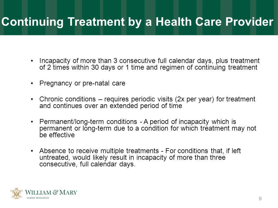 Incapacity of more than 3 consecutive full calendar days, plus treatment of 2 times within 30 days or 1 time and regimen of continuing treatment Pregnancy or pre-natal care Chronic conditions – requires periodic visits (2x per year) for treatment and continues over an extended period of time Permanent/long-term conditions - A period of incapacity which is permanent or long-term due to a condition for which treatment may not be effective Absence to receive multiple treatments - For conditions that, if left untreated, would likely result in incapacity of more than three consecutive, full calendar days.