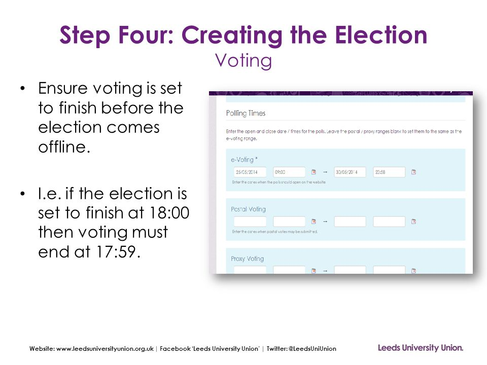 Website: www.leedsuniversityunion.org.uk | Facebook 'Leeds University Union' | Twitter: @LeedsUniUnion Step Four: Creating the Election Voting Ensure voting is set to finish before the election comes offline.
