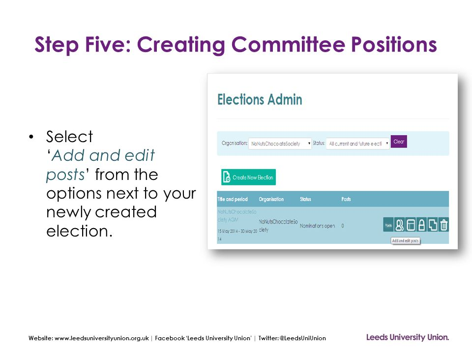 Website: www.leedsuniversityunion.org.uk | Facebook 'Leeds University Union' | Twitter: @LeedsUniUnion Step Five: Creating Committee Positions Select 'Add and edit posts' from the options next to your newly created election.
